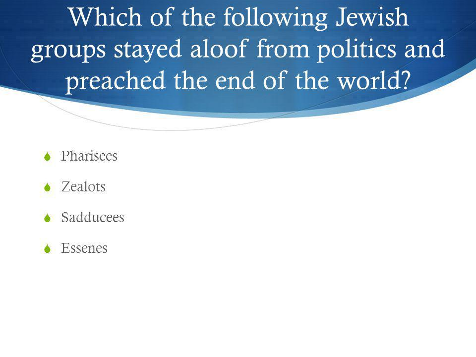 Which of the following Jewish groups stayed aloof from politics and preached the end of the world