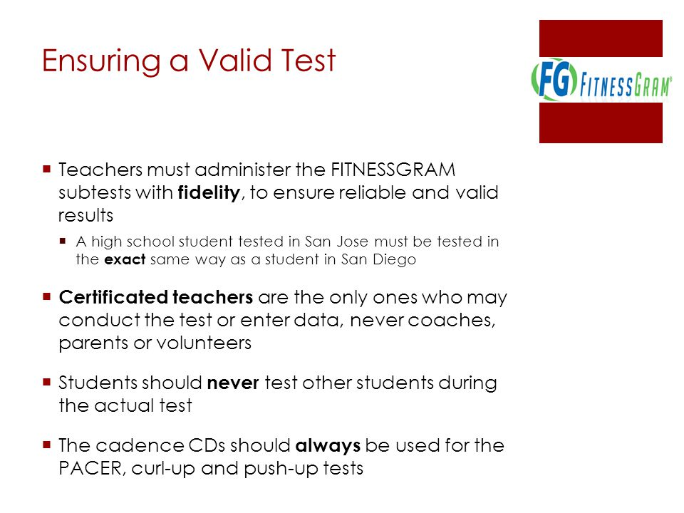 Ensuring a Valid Test Teachers must administer the FITNESSGRAM subtests with fidelity, to ensure reliable and valid results.