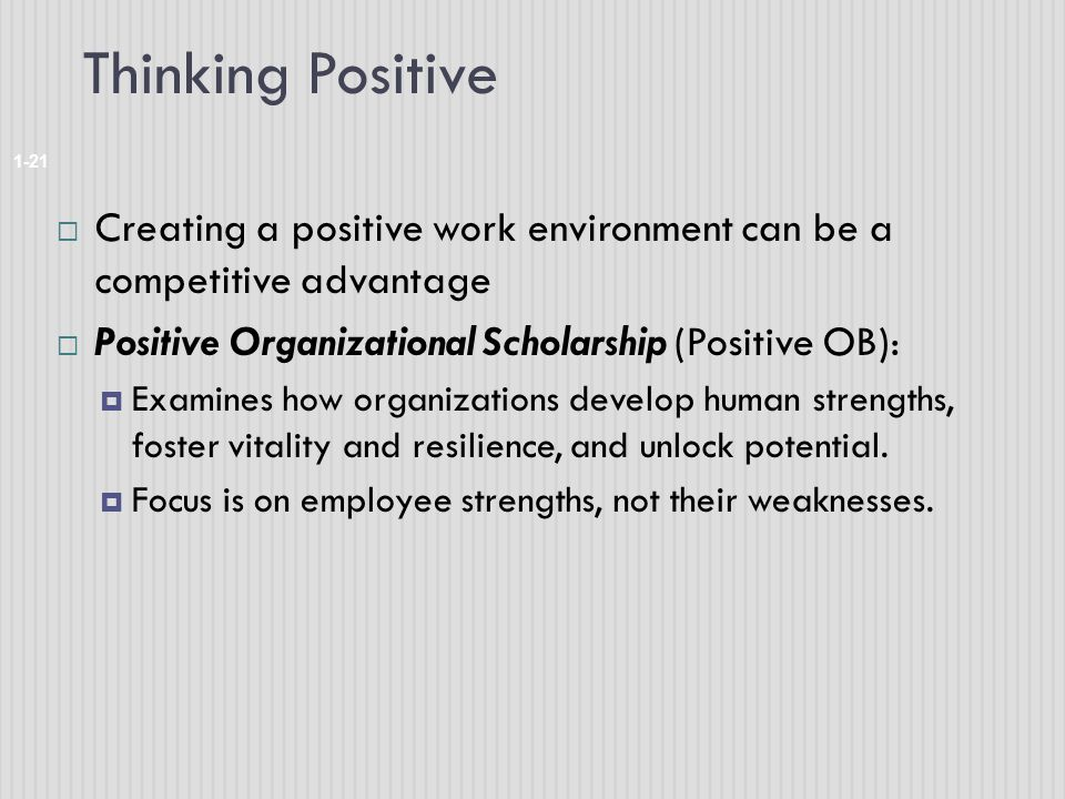 Thinking Positive Creating a positive work environment can be a competitive advantage. Positive Organizational Scholarship (Positive OB):