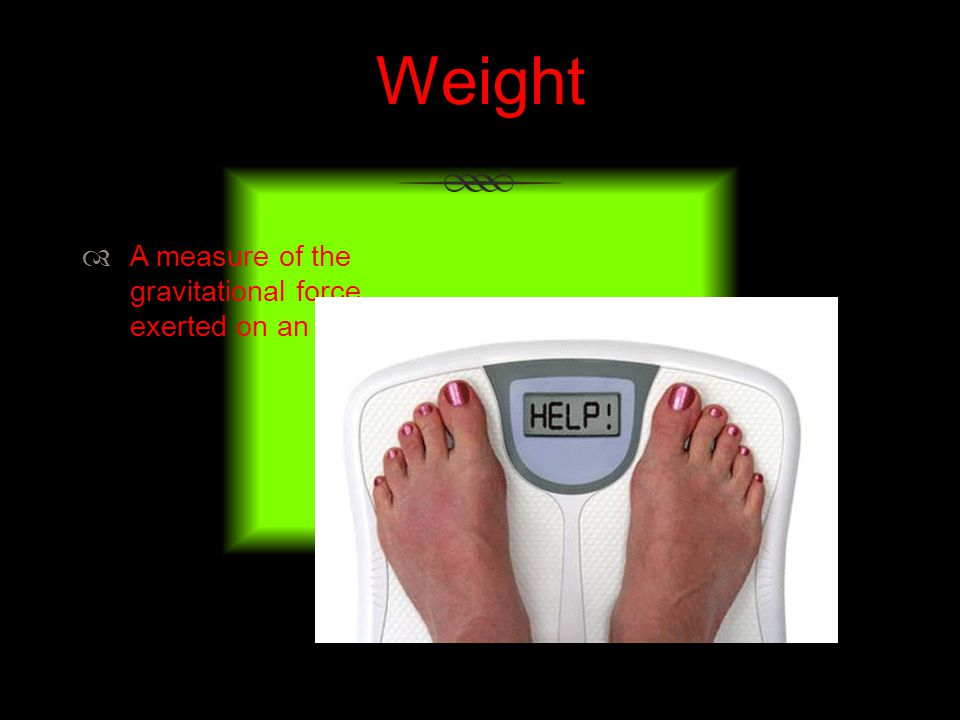 Weight A measure of the gravitational force exerted on an object.