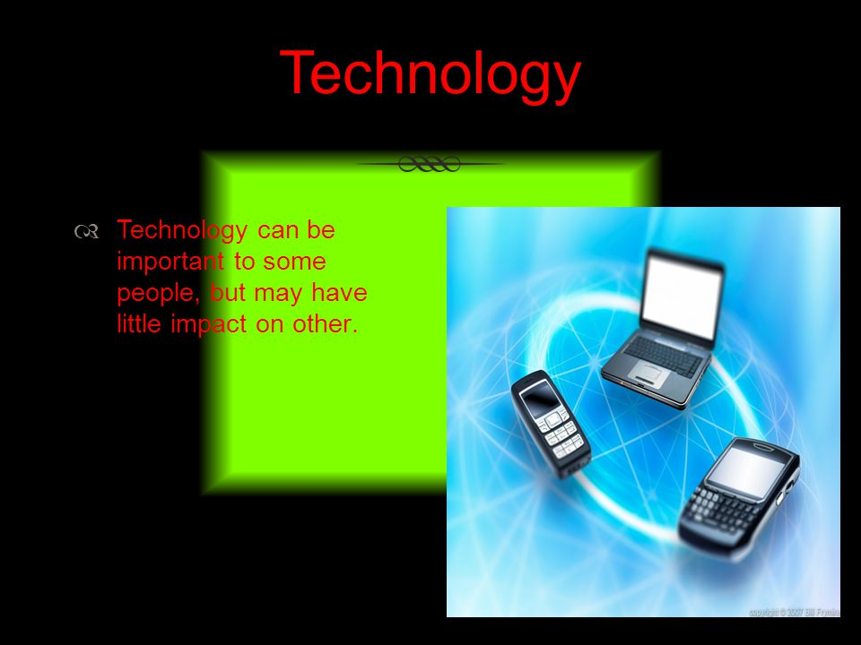 Technology Technology can be important to some people, but may have little impact on other.
