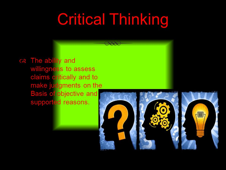 Critical Thinking The ability and willingness to assess claims critically and to make judgments on the Basis of objective and supported reasons.