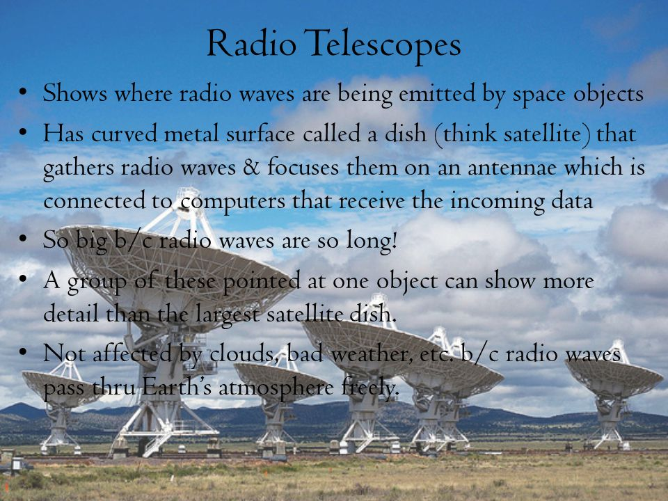 Radio Telescopes Shows where radio waves are being emitted by space objects.