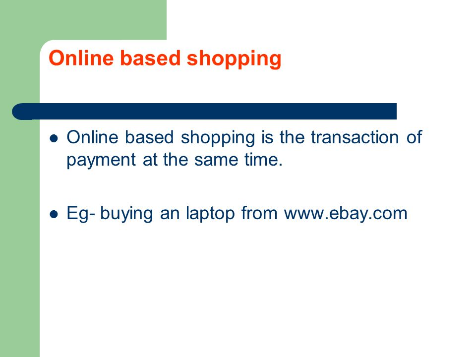 Online based shopping Online based shopping is the transaction of payment at the same time.