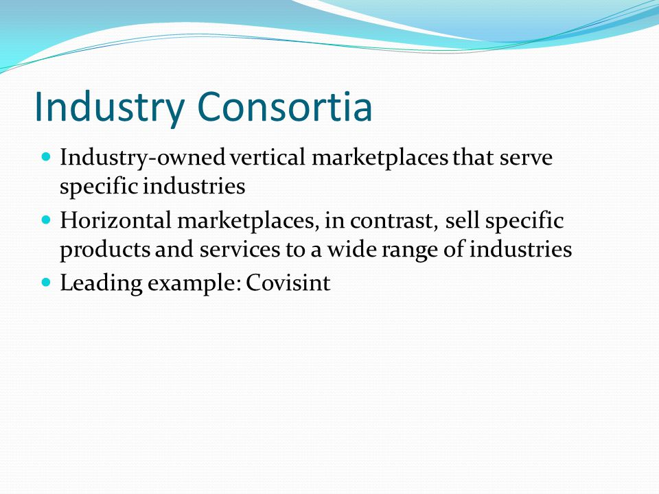 Industry Consortia Industry-owned vertical marketplaces that serve specific industries.