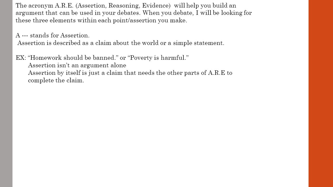 The acronym A.R.E. (Assertion, Reasoning, Evidence) will help you build an argument that can be used in your debates. When you debate, I will be looking for these three elements within each point/assertion you make.