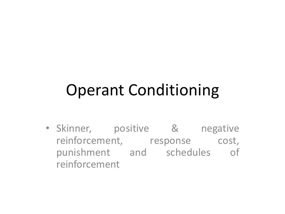 Operant Conditioning Skinner, positive & negative reinforcement, response cost, punishment and schedules of reinforcement.