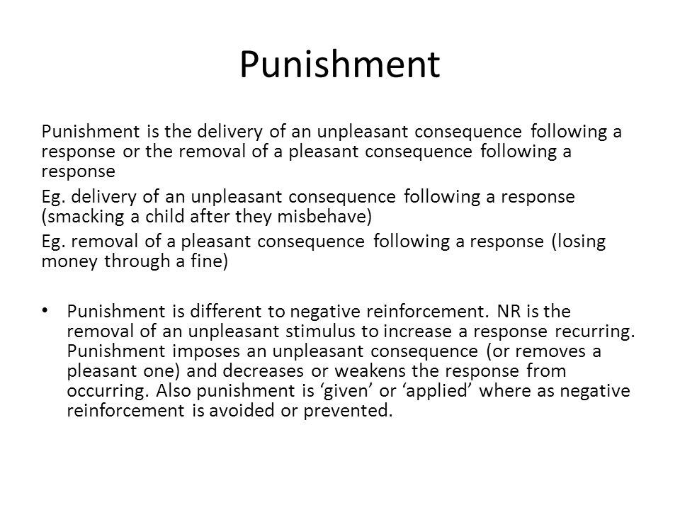 Punishment Punishment is the delivery of an unpleasant consequence following a response or the removal of a pleasant consequence following a response.