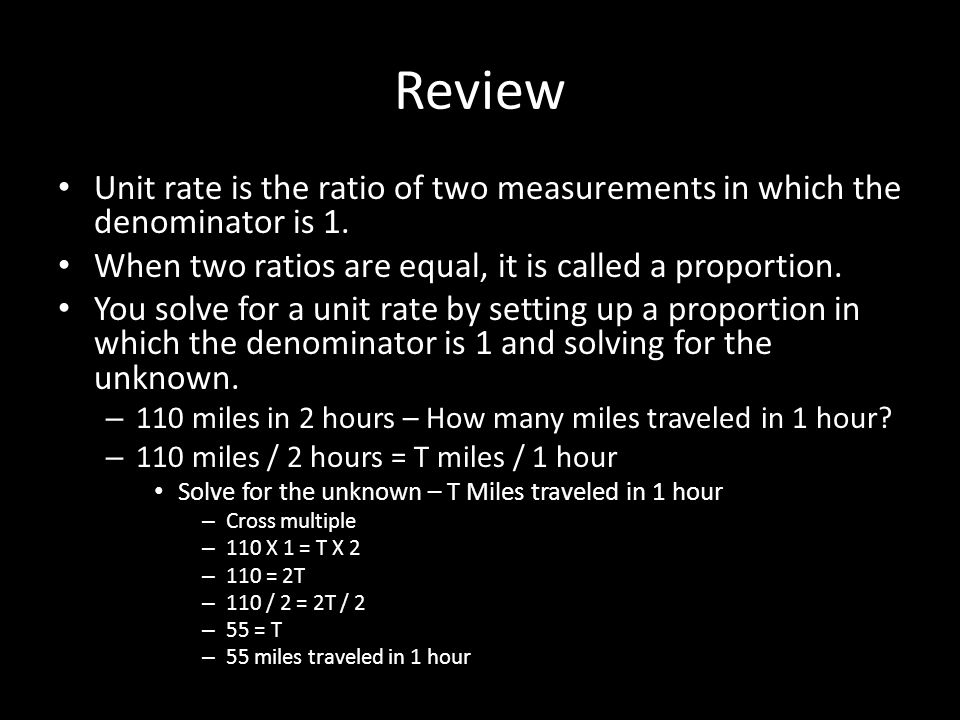 Review Unit rate is the ratio of two measurements in which the denominator is 1. When two ratios are equal, it is called a proportion.