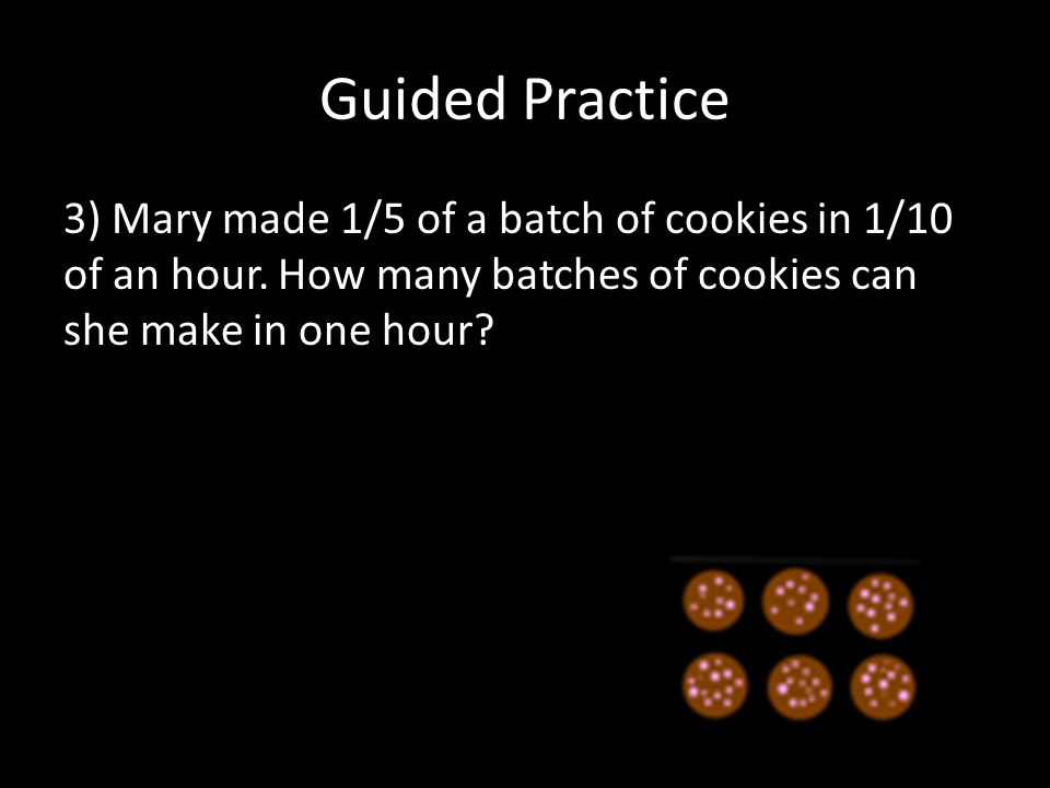 Guided Practice 3) Mary made 1/5 of a batch of cookies in 1/10 of an hour.