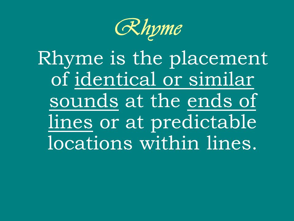 Rhyme Rhyme is the placement of identical or similar sounds at the ends of lines or at predictable locations within lines.