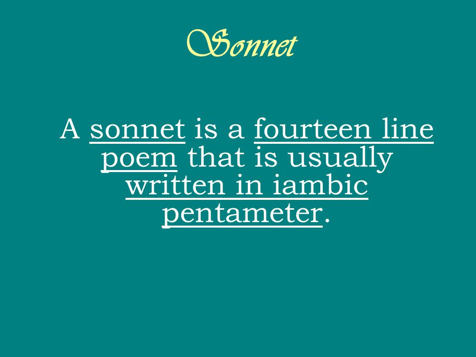 Sonnet A sonnet is a fourteen line poem that is usually written in iambic pentameter.
