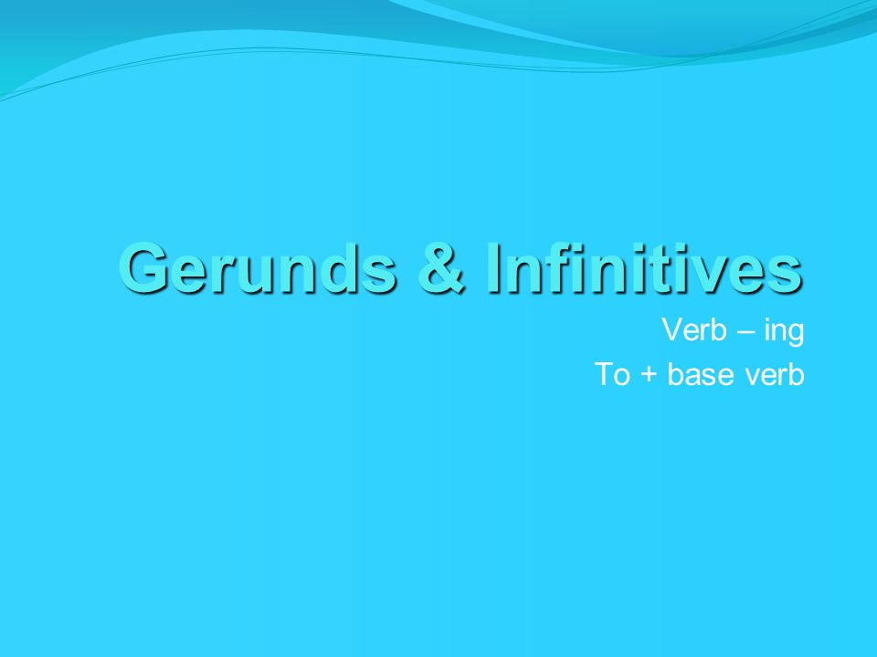 Gerunds & Infinitives Verb – ing To + base verb