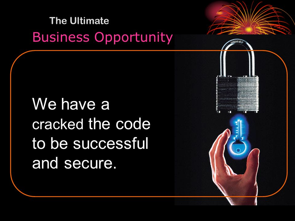 We have a cracked the code to be successful and secure.