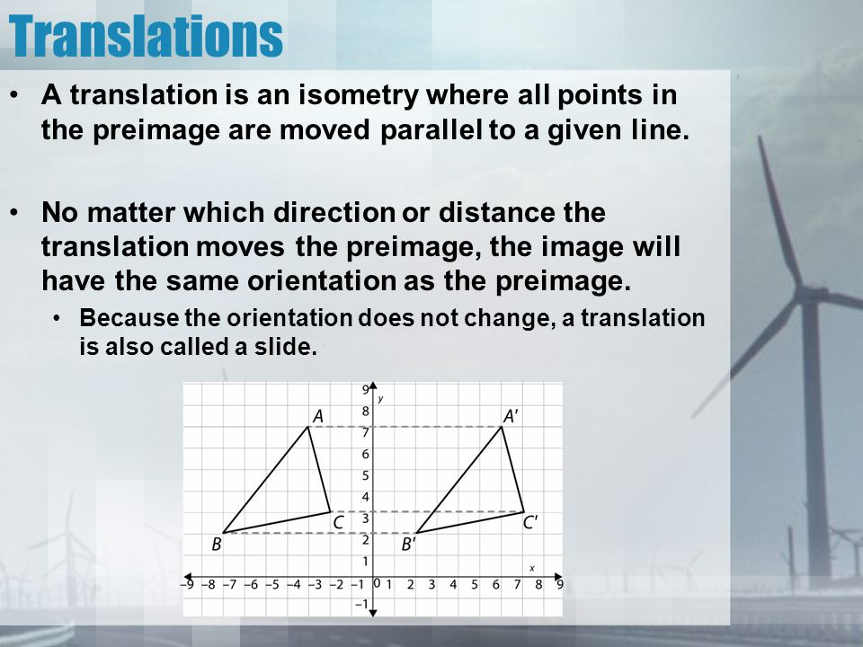 Translations A translation is an isometry where all points in the preimage are moved parallel to a given line.
