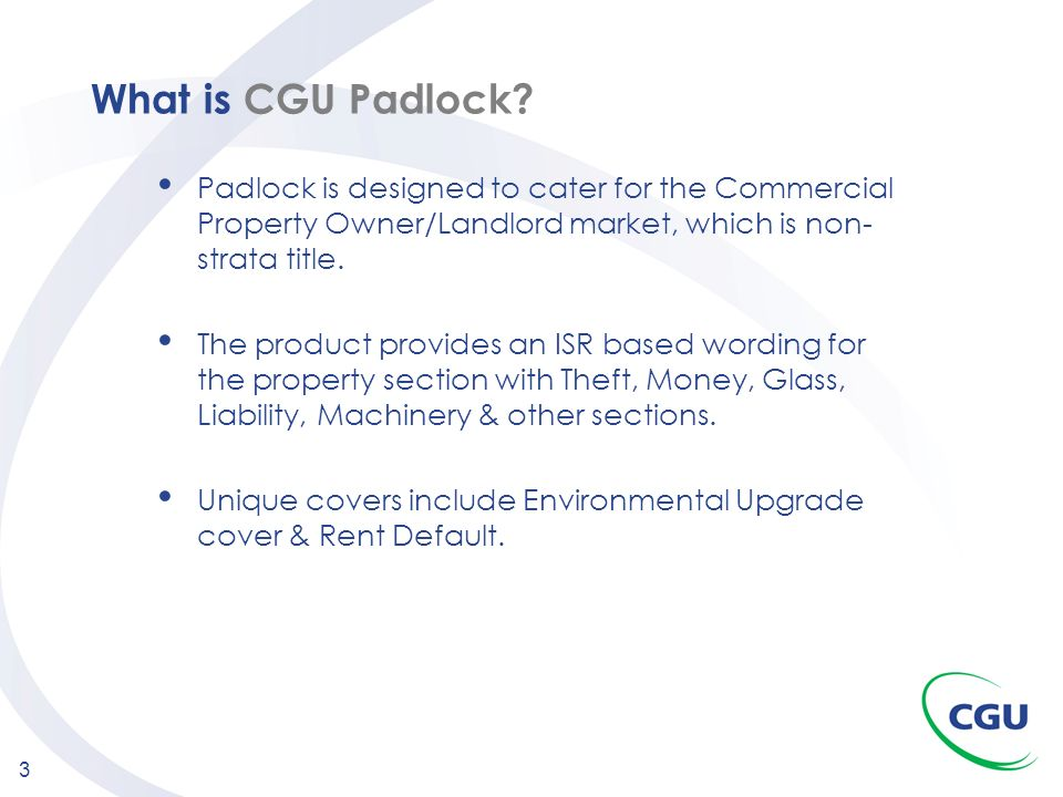 What is CGU Padlock Padlock is designed to cater for the Commercial Property Owner/Landlord market, which is non-strata title.