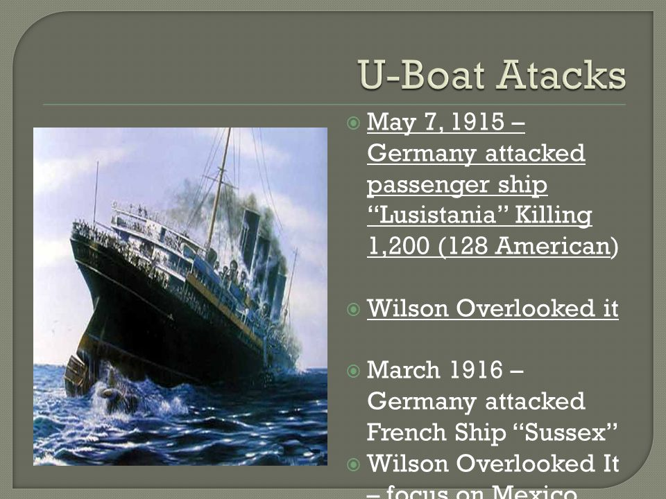 U-Boat Atacks May 7, 1915 – Germany attacked passenger ship Lusistania Killing 1,200 (128 American)