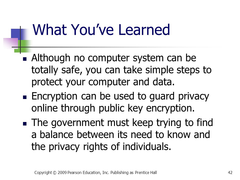 What You've Learned Although no computer system can be totally safe, you can take simple steps to protect your computer and data.