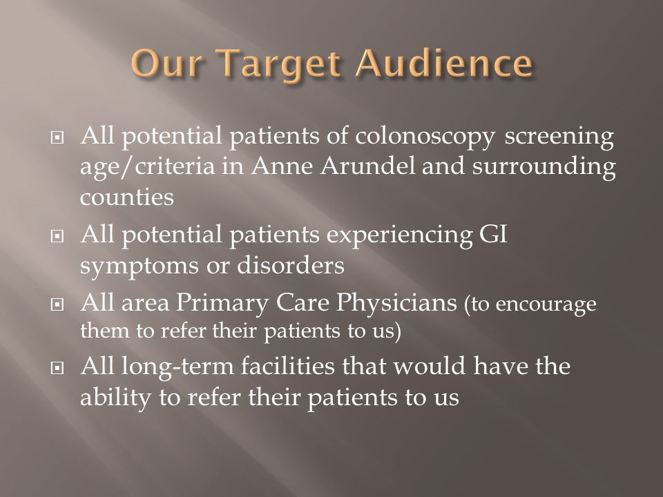 Our Target Audience All potential patients of colonoscopy screening age/criteria in Anne Arundel and surrounding counties.