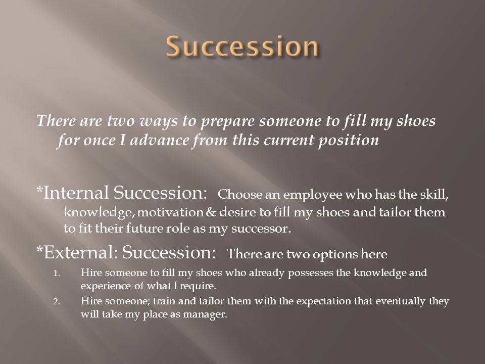 Succession There are two ways to prepare someone to fill my shoes for once I advance from this current position.