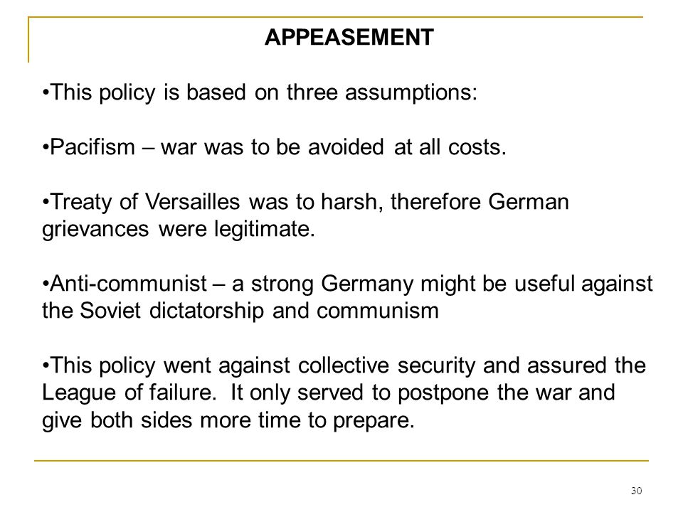 APPEASEMENT This policy is based on three assumptions: Pacifism – war was to be avoided at all costs.