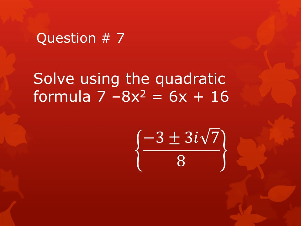 −3±3𝑖 7 8 Solve using the quadratic formula 7 –8x2 = 6x + 16
