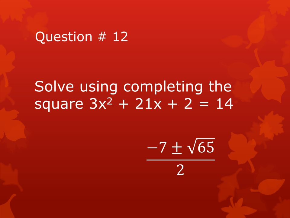 −7± 65 2 Solve using completing the square 3x2 + 21x + 2 = 14