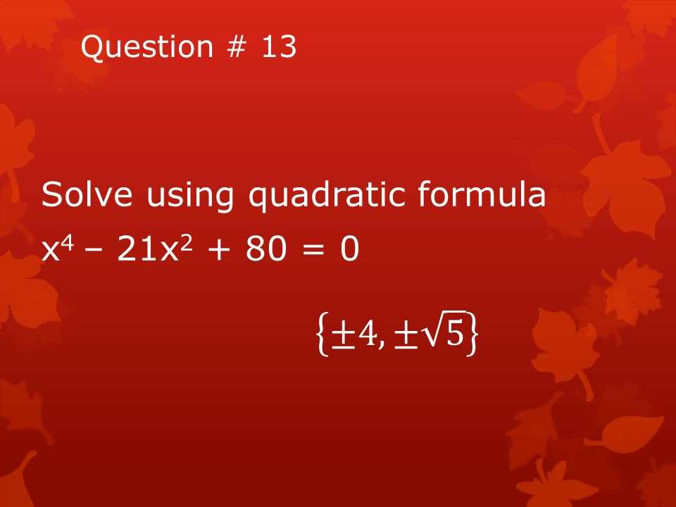 Question # 13 Solve using quadratic formula x4 – 21x2 + 80 = 0 ±4, ± 5