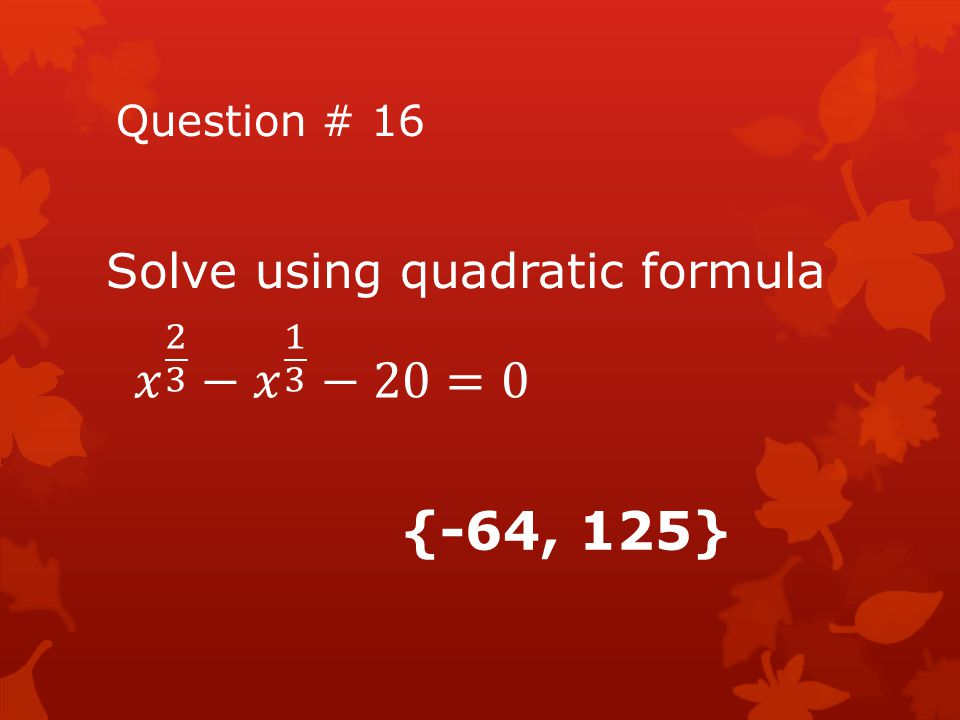 𝑥 2 3 − 𝑥 1 3 −20=0 {-64, 125} Solve using quadratic formula