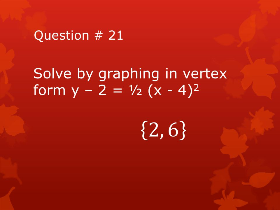 Question # 21 Solve by graphing in vertex form y – 2 = ½ (x - 4)2 2, 6