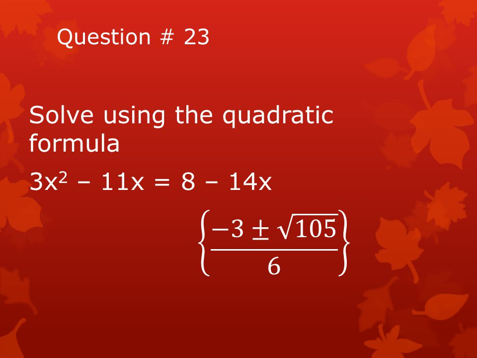 −3± 105 6 Solve using the quadratic formula 3x2 – 11x = 8 – 14x