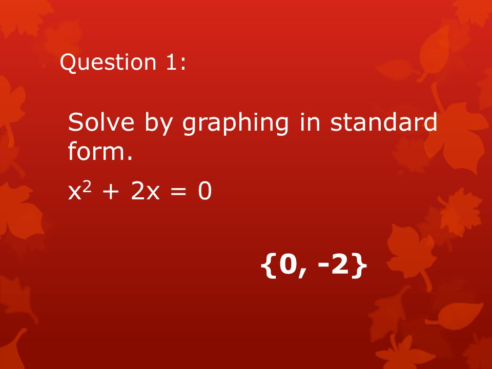 Question 1: Solve by graphing in standard form. x2 + 2x = 0 {0, -2}