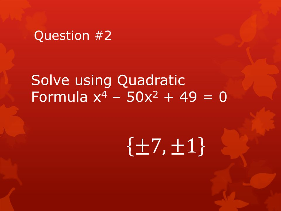 Question #2 Solve using Quadratic Formula x4 – 50x2 + 49 = 0 ±7,±1