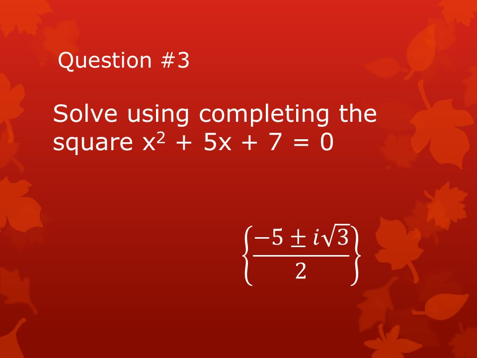 Solve using completing the square x2 + 5x + 7 = 0