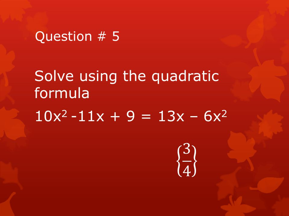 3 4 Solve using the quadratic formula 10x2 -11x + 9 = 13x – 6x2