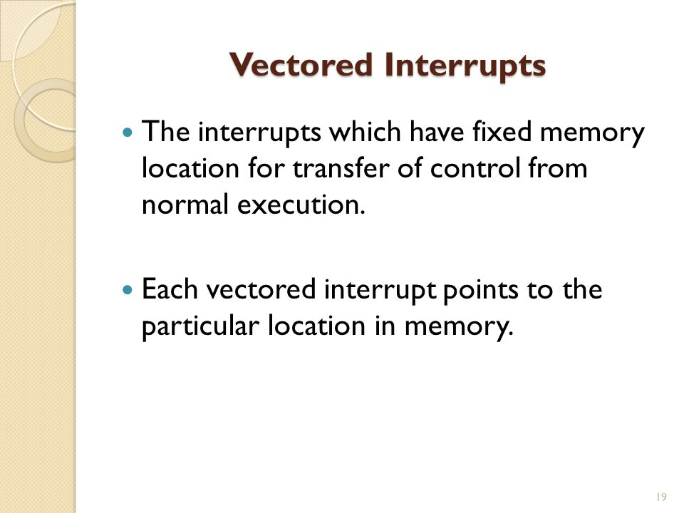 Vectored Interrupts The interrupts which have fixed memory location for transfer of control from normal execution.