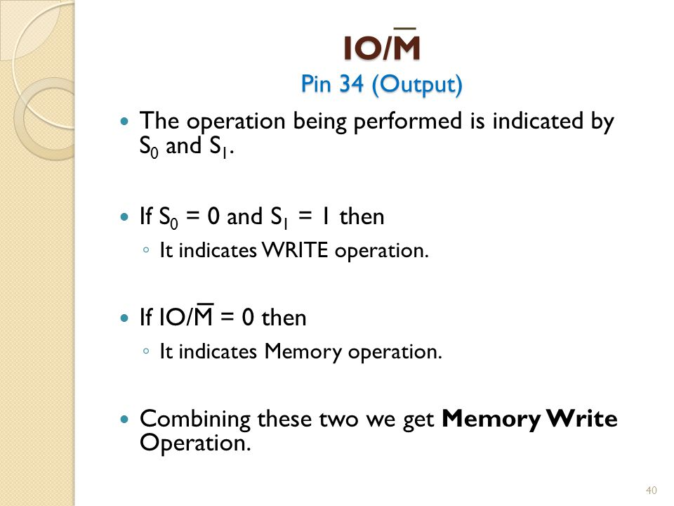 IO/M Pin 34 (Output) The operation being performed is indicated by S0 and S1. If S0 = 0 and S1 = 1 then.