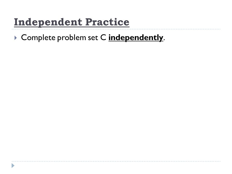 Independent Practice Complete problem set C independently.