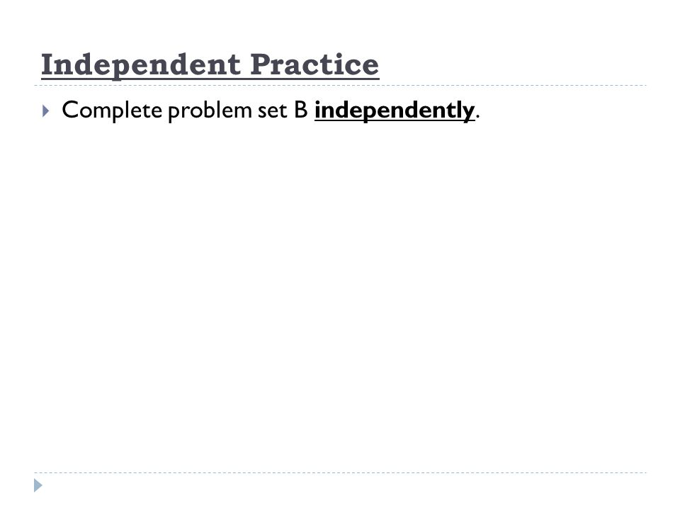 Independent Practice Complete problem set B independently.