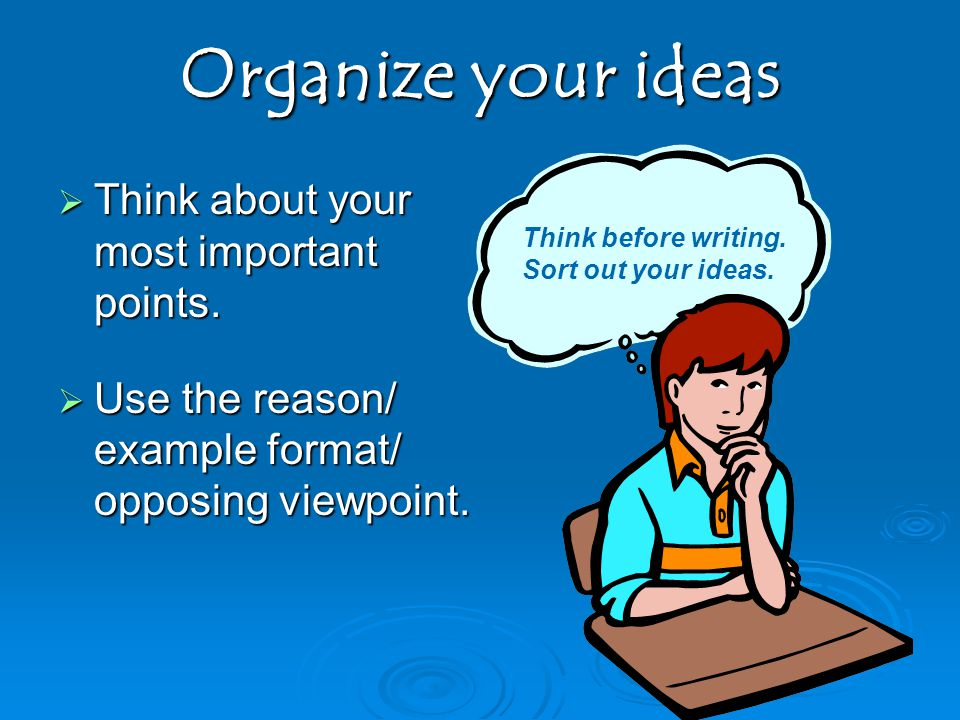 Organize your ideas Think about your most important points.