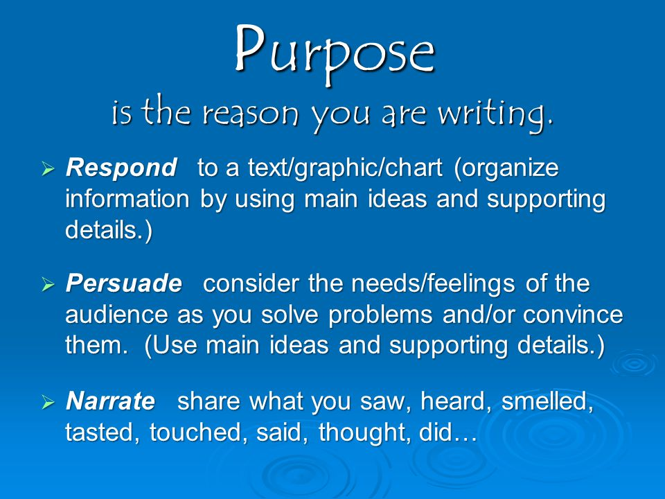 Purpose is the reason you are writing.