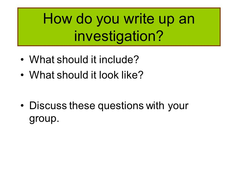 How do you write up an investigation