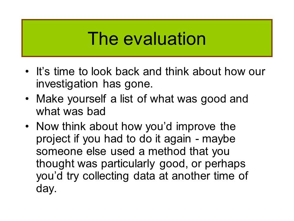 The evaluation It's time to look back and think about how our investigation has gone. Make yourself a list of what was good and what was bad.