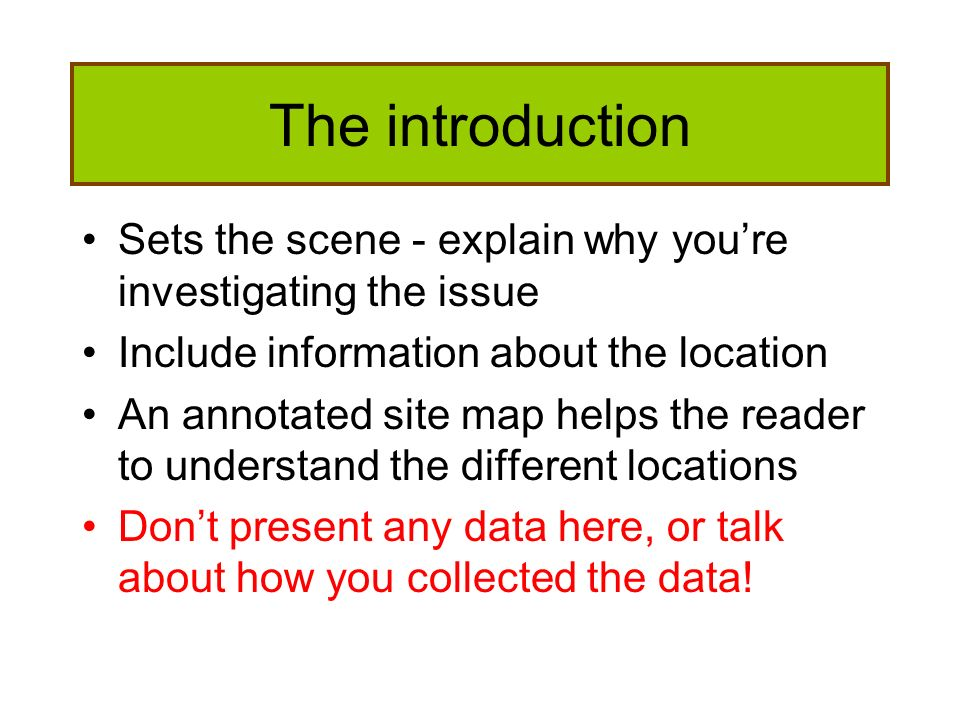 The introduction Sets the scene - explain why you're investigating the issue. Include information about the location.