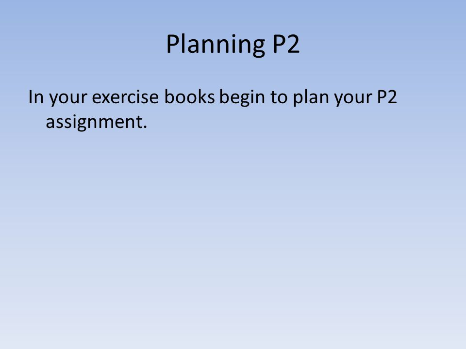Planning P2 In your exercise books begin to plan your P2 assignment.