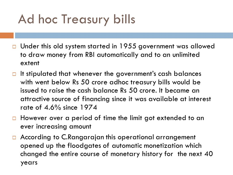 Ad hoc Treasury bills Under this old system started in 1955 government was allowed to draw money from RBI automatically and to an unlimited extent.