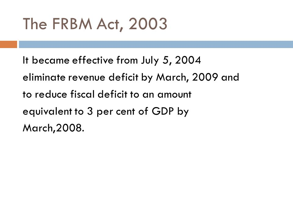 The FRBM Act, 2003 It became effective from July 5, 2004