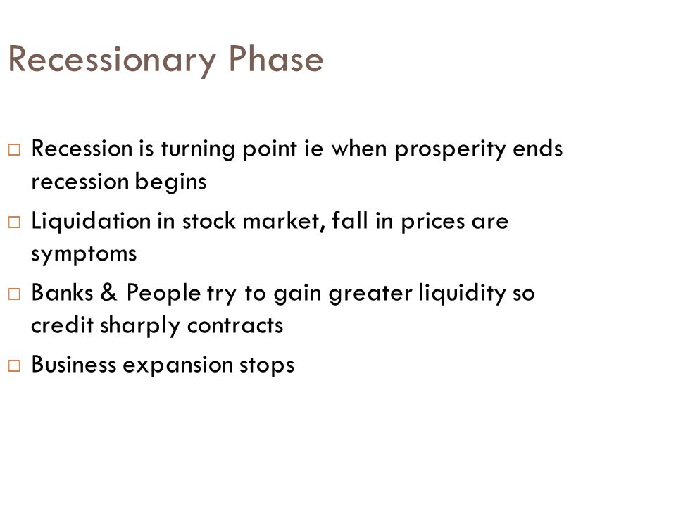 Recessionary Phase Recession is turning point ie when prosperity ends recession begins. Liquidation in stock market, fall in prices are symptoms.