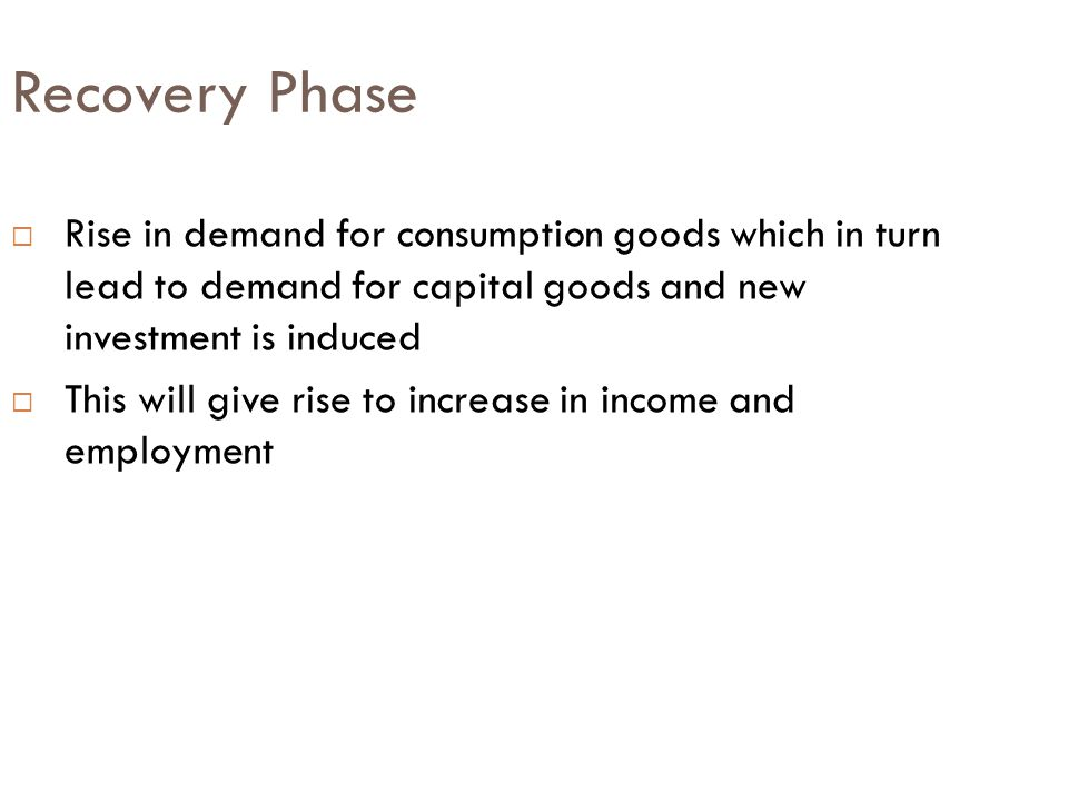 Recovery Phase Rise in demand for consumption goods which in turn lead to demand for capital goods and new investment is induced.