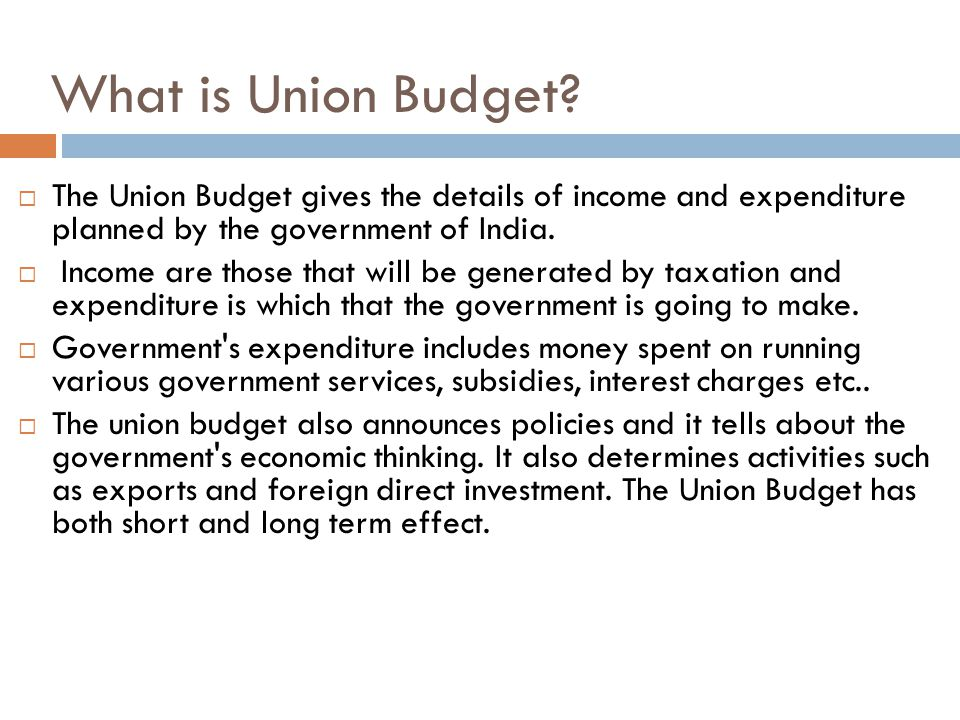What is Union Budget The Union Budget gives the details of income and expenditure planned by the government of India.